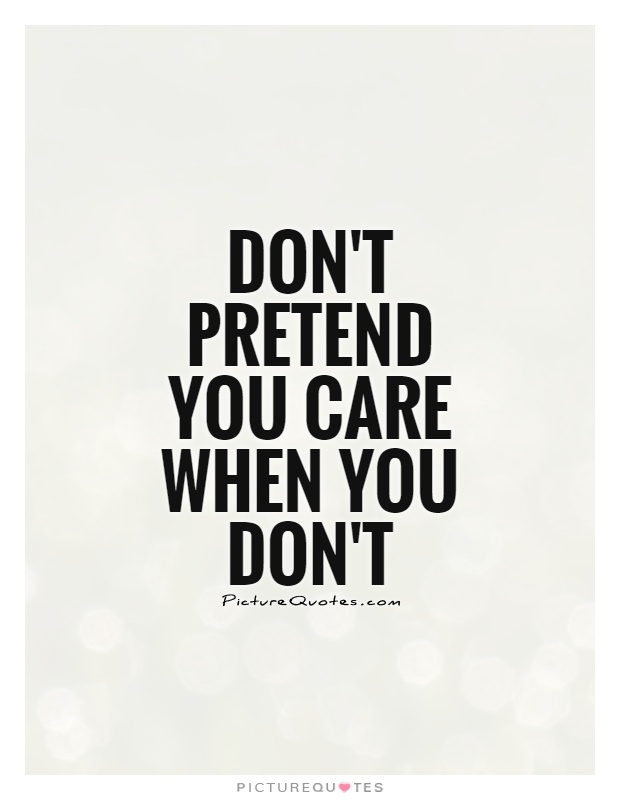 Don't pretend you care when you don't