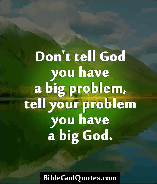Don't tell God you have a big problem, tell your problem you have a big God