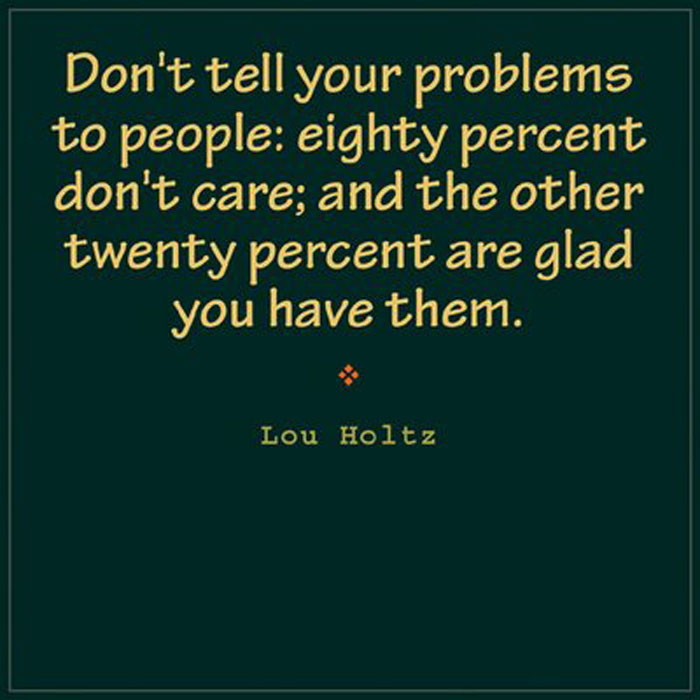 Don't tell your problems to people, eighty percent don't care; and the other twenty percent are glad you have them. Lou Holtz