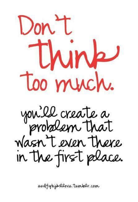'Don't think too much. You'll create a problem that wasn't even there in the first place
