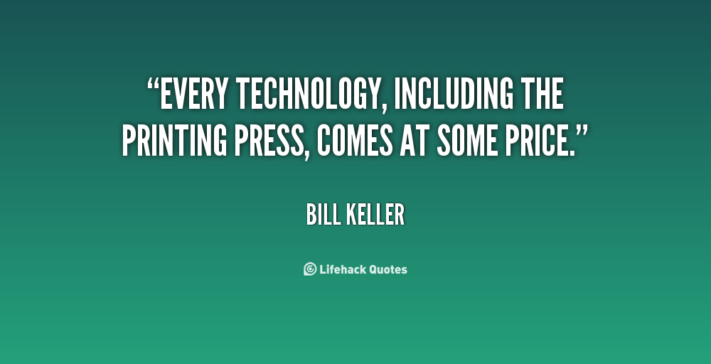 Every technology, including the printing press, comes at some price. Bill Keller