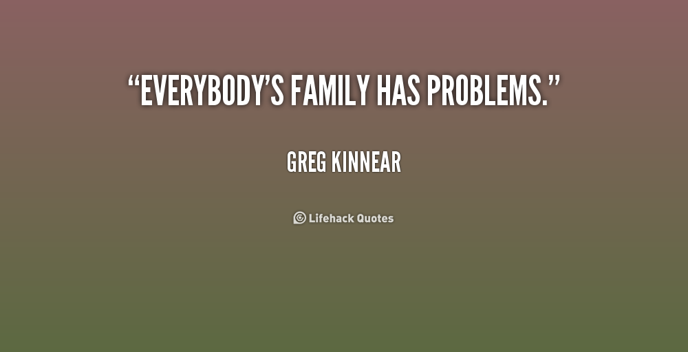 Everybody's family has problems. Greg Kinnear