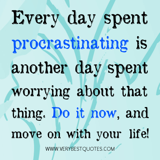 Everyday spent procrastinating is another day spent worrying about that thing. Do it now and move on with your life.