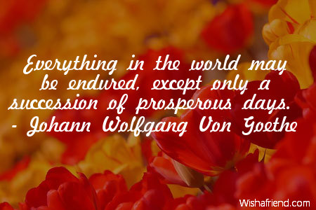 Everything in the world may be endured, except only a succession of prosperous days. Johann Wolfgang Von Goethe