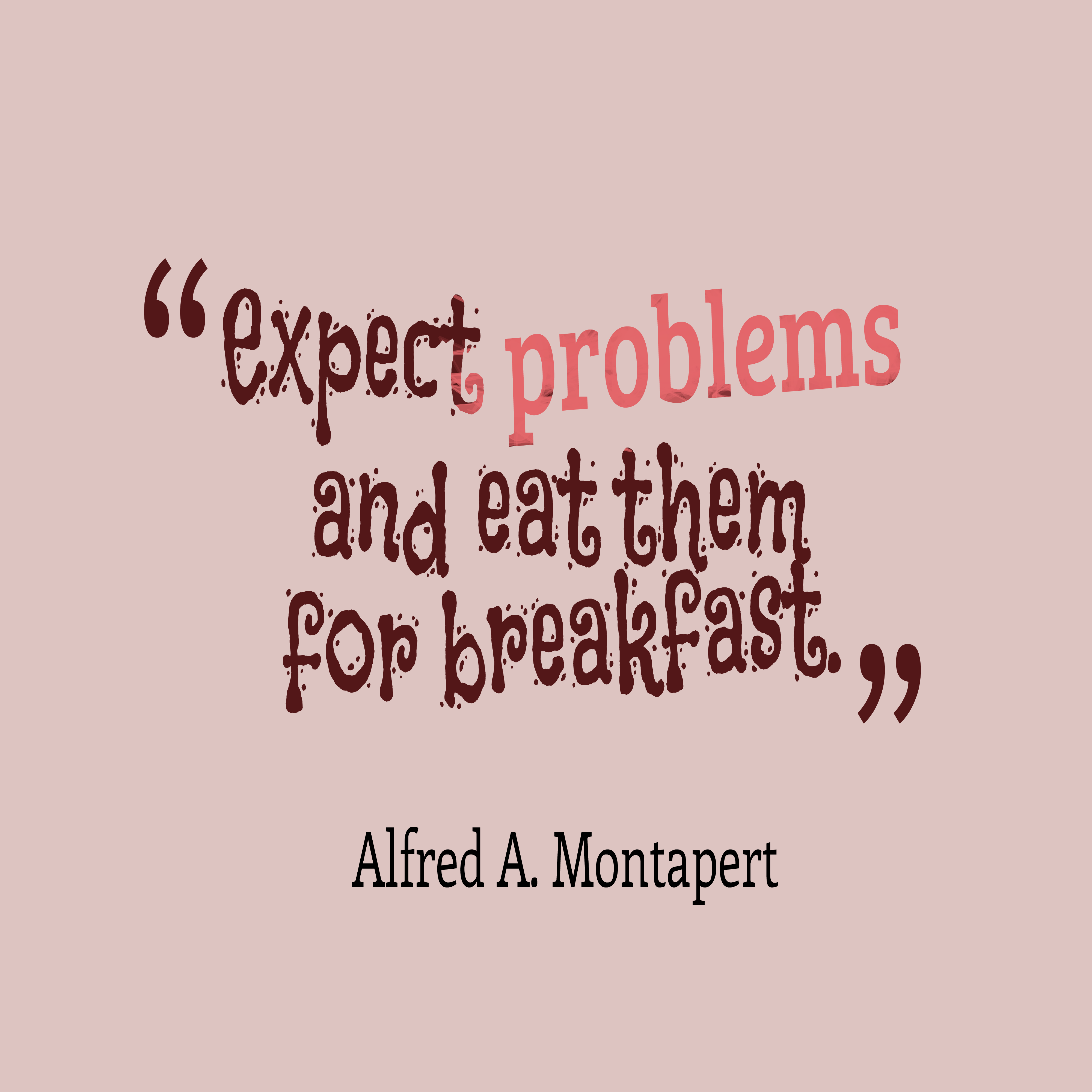 Expect problems and eat them for breakfast. Alfred A. Montapert