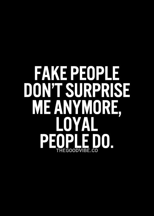 Fake people don't surprise me anymore loyal people do.