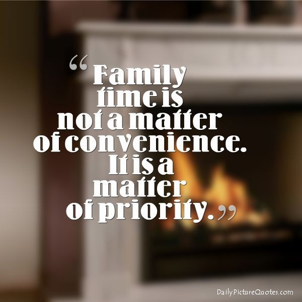 Family time is not a matter of convenience. It is a matter of priority