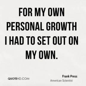 For my own personal growth I had to set out on my own. Frank Press