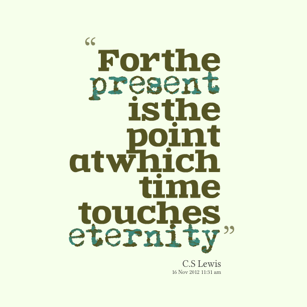 For the Present is the point at which time touches eternity. C.S. Lewis