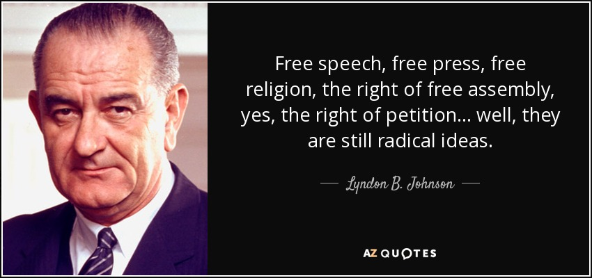 Free speech, free press, free religion, the right of free assembly, yes, the right of petition... well, they are still...  Lyndon B. Johnson
