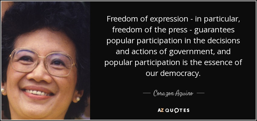 Freedom of expression - in particular, freedom of the press - guarantees popular participation in the decisions and actions of government, and popular.... Corazon Aquino