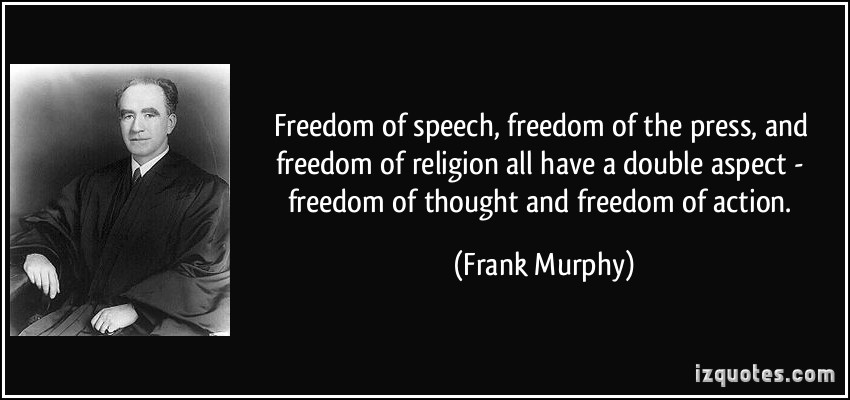 Freedom of speech, freedom of the press, and freedom of religion all have a double aspect - freedom of thought and freedom of action. Frank Murphy