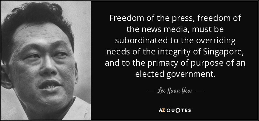Freedom of the press, freedom of the news media, must be subordinated to the overriding needs of the integrity of Singapore, and to the ... Lee Kuan Yew