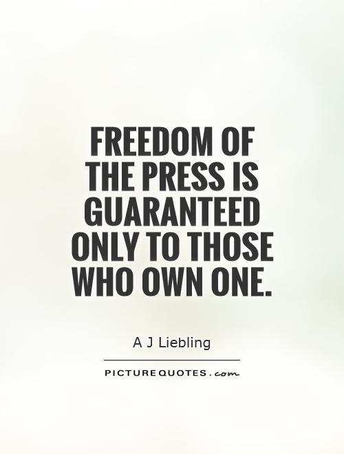 Freedom of the press is guaranteed only to those who own one. A. J. Liebling