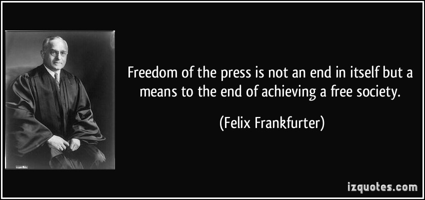 Freedom of the press is not an end in itself but a means to the end of achieving a free society. Felix Frankfurter