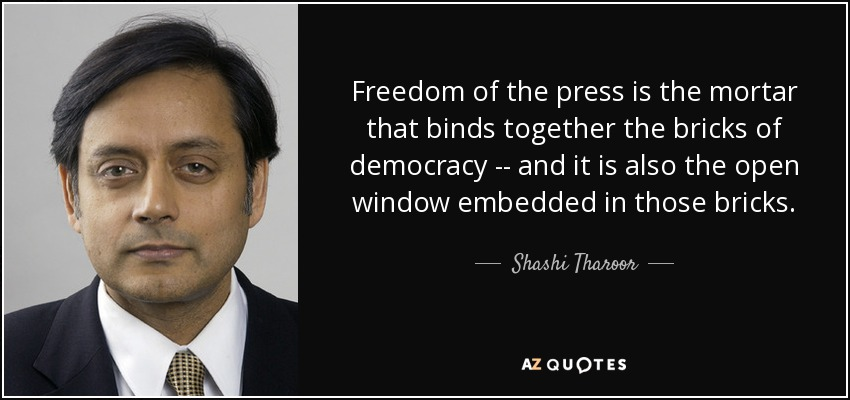 Freedom of the press is the mortar that binds together the bricks of democracy - and it is also the open window embedded in those bricks. Shashi Tharoor