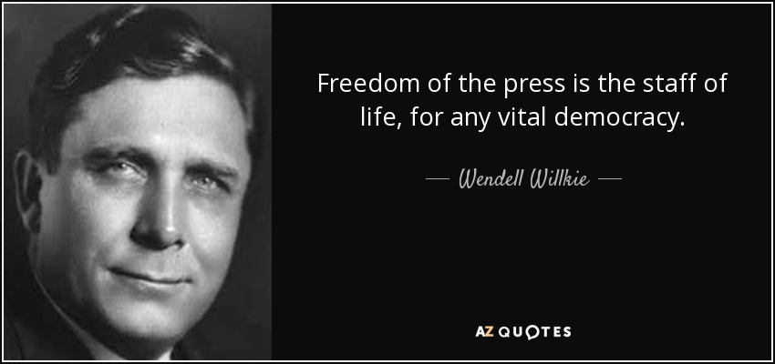 Freedom of the press is the staff of life, for any vital democracy. Wendell Willkie