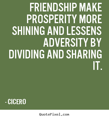 Friendship make prosperity more shining and lessens adversity by dividing and sharing it. Cicero