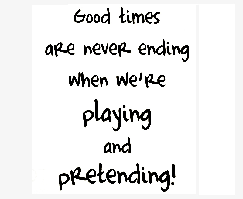 Good times are never ending when we're playing and pretending.