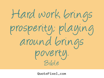 Hard work brings prosperity; playing around brings poverty.