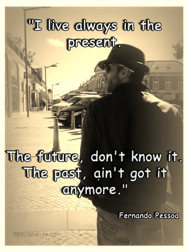I always live in the present. The future I can't know. The past ,  ain't got it anymore. Fernando Pessoa