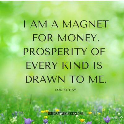 I am a magnet for money. Prosperity of every kind is drawn to me. Louise HAy