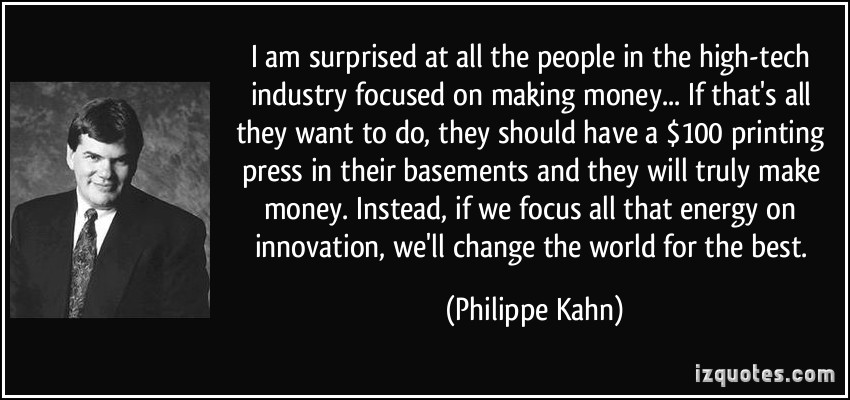 I am surprised at all the people in the high-tech industry focused on 'making money... If that's all they want to do, they should have a $100 printing press in their ... Philippe Kahn