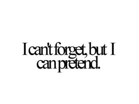 I can't forget, but i can pretend