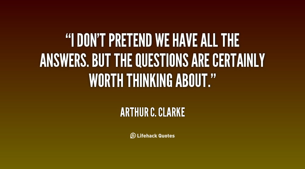 I don't pretend we have all the answers. But the questions are certainly worth thinking about. Arthur C. Clarke