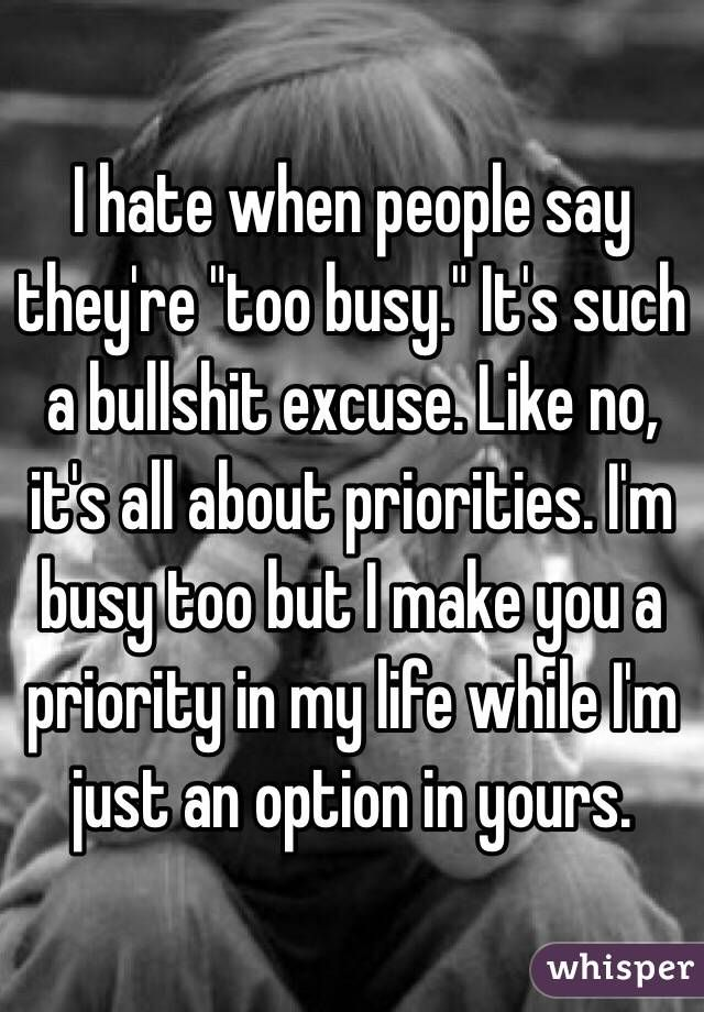I hate when people say they're 'too busy.' It's such a bullshit excuse. Like no, it's all about priorities. I'm busy too but I make you a priority in my life while I'm just ...