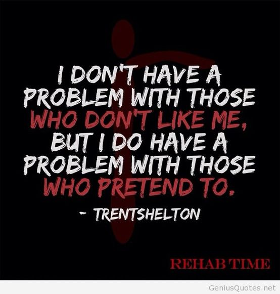I have no problem with those who don`t like me, but I do have a problem with those who pretend to