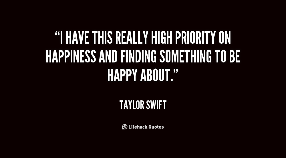 I have this really high priority on happiness and finding something to be happy about. Taylor Swift