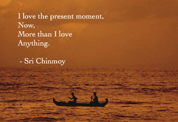 I love the present moment, now, more than I love anything. Sri Chinmoy