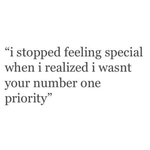 I stopped feeling special when i realizes i wasn't your number one Priority