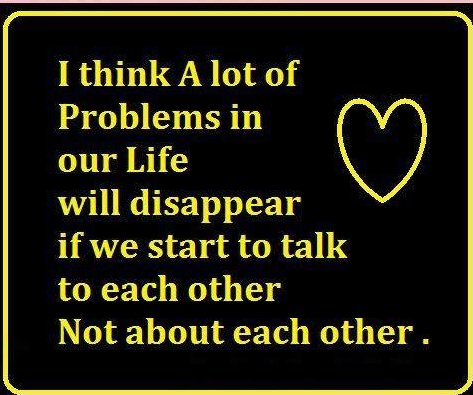 I think a lot of problems in our life will disappear if we start to talk to each other, not about each other