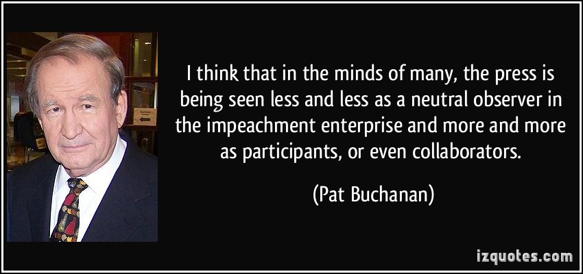 I think that in the minds of many, the press is being seen less and less as a neutral observer in the impeachment enterprise and more and ... Pat Buchanan