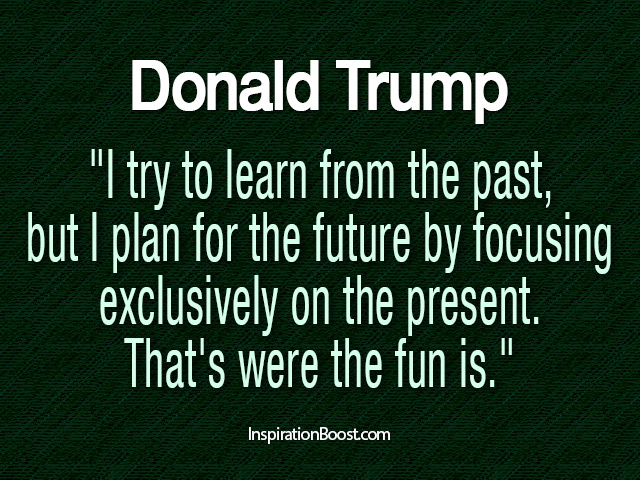 I try to learn from the past, but I plan for the future by focusing exclusively on the present. That's where the fun is. Donald Trump