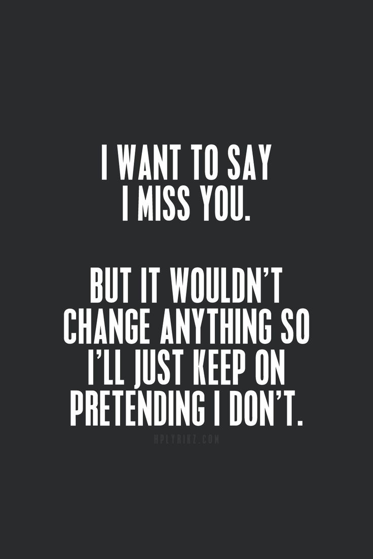 I wan to say i miss you. But it wouldn't change anything so i'll just keep on pretending i don't