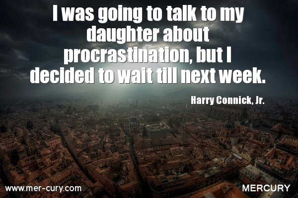 I was going to talk to my daughter about procrastination, but i decided to wait till next week. Harry Connick, Jr.