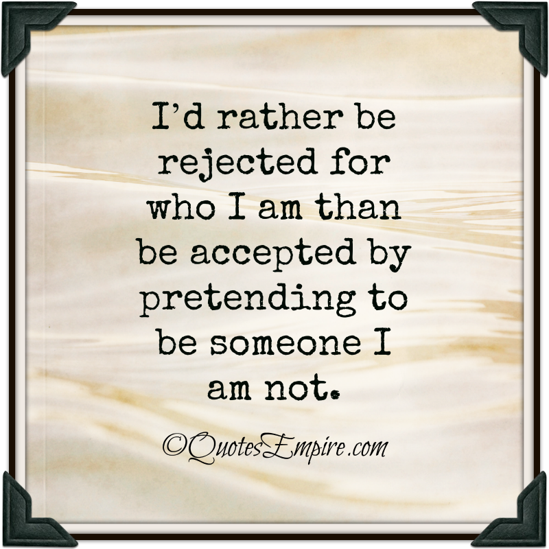 I'd rather be rejected for who I am than be accepted by pretending to be someone I am not