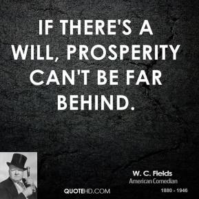 If there's a will, prosperity can't be far behind. W. C. Fields