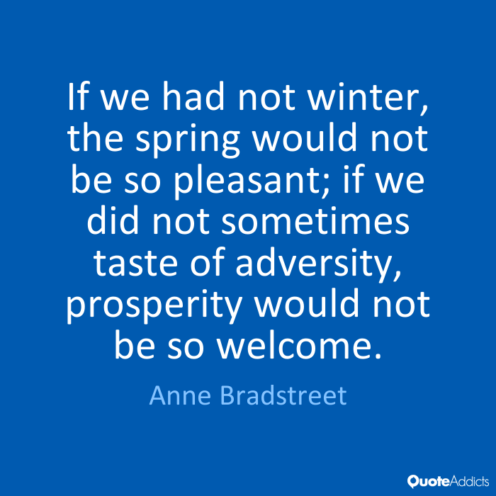If we had no winter, the spring would not be so pleasant,if we did not sometimes taste of adversity, prosperity would not be so welcome. Anne Bradstreet