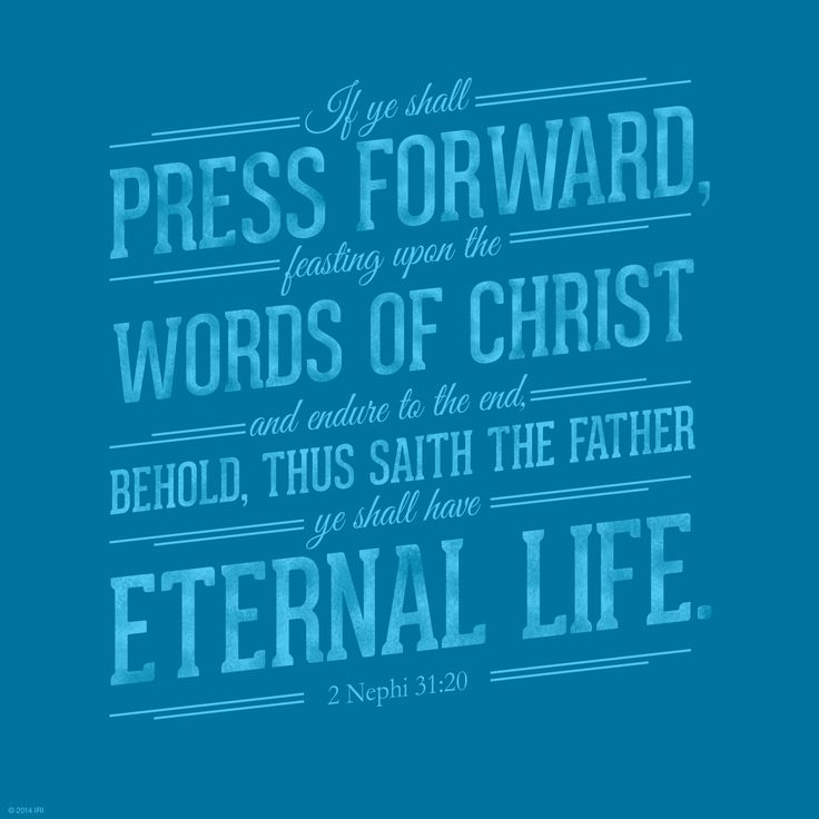 If ye shall press forward, feasting upon the word of Christ, and endure to the end, behold, thus saith the Father, Ye shall have eternal life