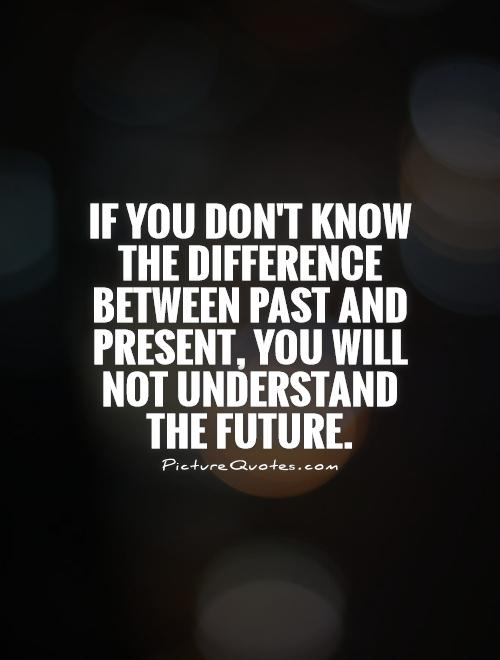 If you don't know the difference between past and present, you will not understand the future