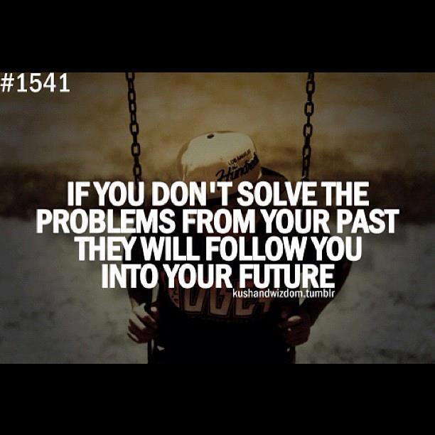 If you don't solve the problems from your past, they will follow you into your future