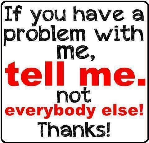 If you have a problem with me, tell me, not everybody else! Thanks