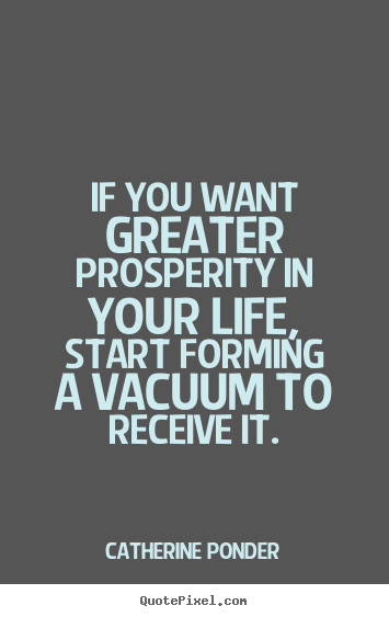 If you want greater prosperity in your life, start forming a vacuum to receive it. Catherine Ponder