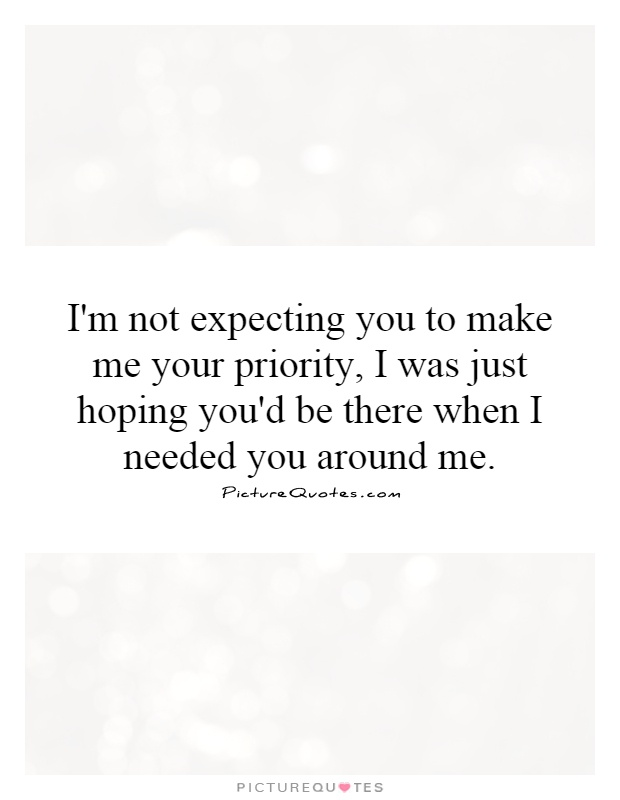 I'm not expecting you to make me your priority. I was just hoping you'd be there when I need you around me