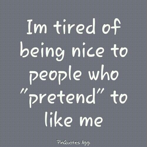 I'm tired of being nice to people who pretend' to like me