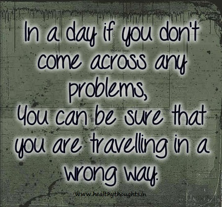 In a day, when you don't come across any problems, you can be sure that you are traveling in a wrong way